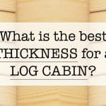 What is the best thickness for a log cabin?