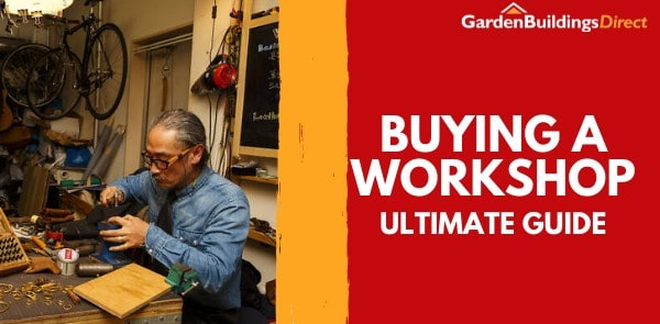 Garden Buildings Direct Ultimate Guide to Buying a Workshop