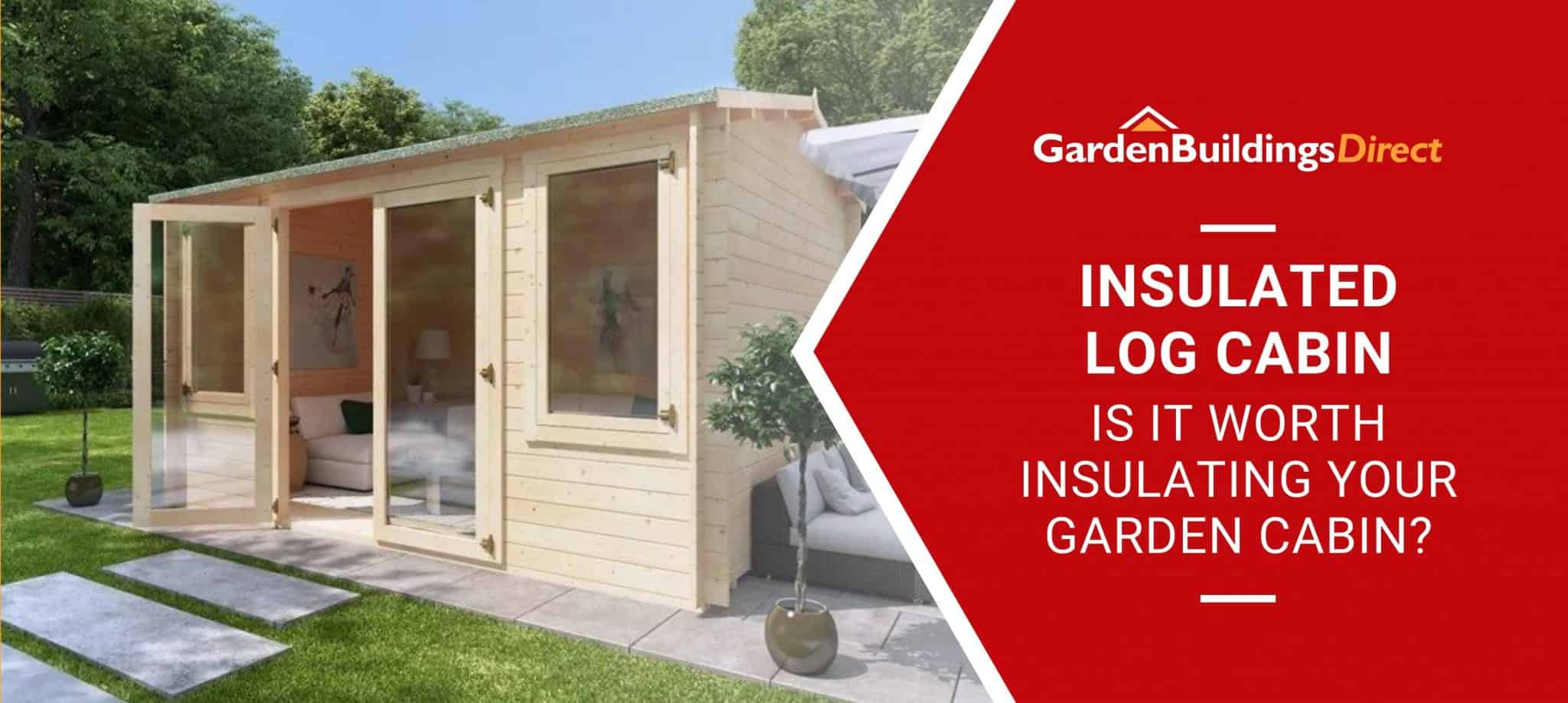 'Is It Worth Insulating Your Garden Cabin' with a log cabin on a patio in the background and garden buildings direct logo on a red arrow banner