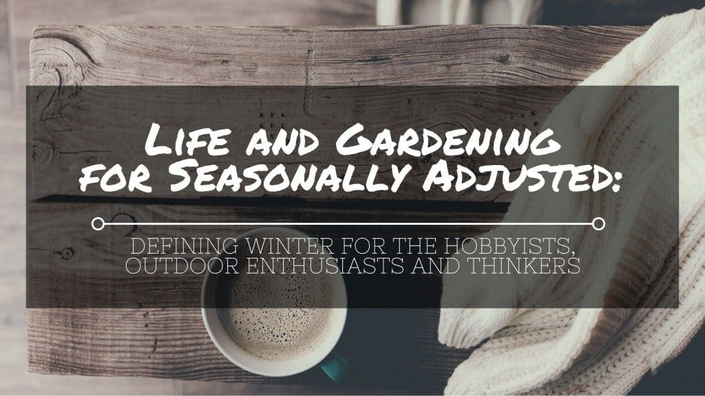 life-and-gardening-for-seasonally-adjusted-defining-winter-for-the-hobbyists-outdoor-enthusiasts-and-thinkers